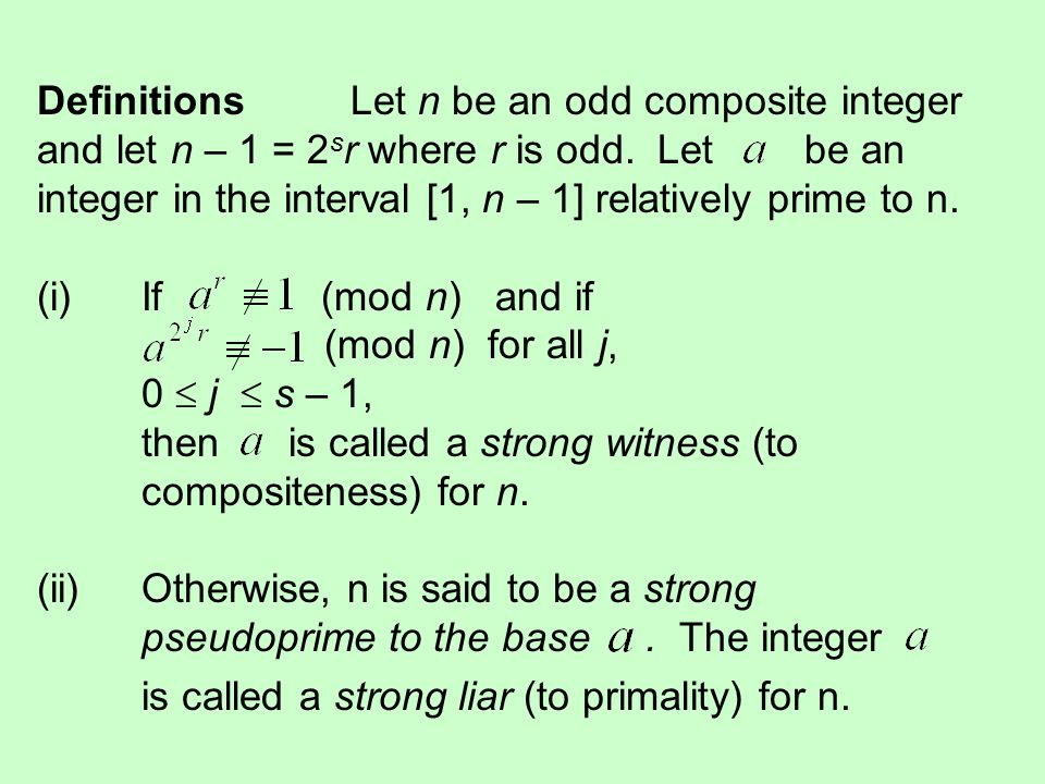Definitions Let n be an odd composite integer and let n – 1 = 2sr where r is odd. Let be an integer in the interval [1, n – 1] relatively prime to n. (i) If (mod n) and if (mod n) for all j, 0  j  s – 1, then is called a strong witness (to compositeness) for n. (ii) Otherwise, n is said to be a strong pseudoprime to the base . The integer